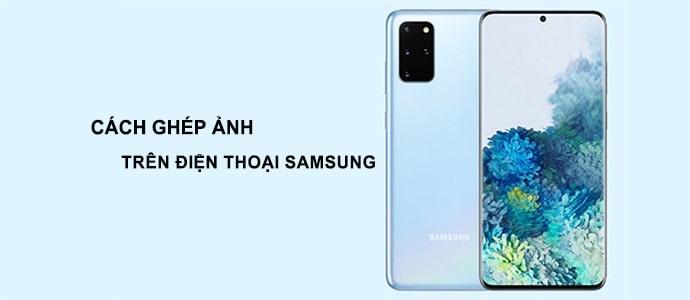 Cách ghép ảnh trên điện thoại Samsung cho người mới